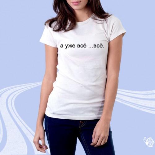 """Женская футболка с надписью """"А уже все...все."""""""