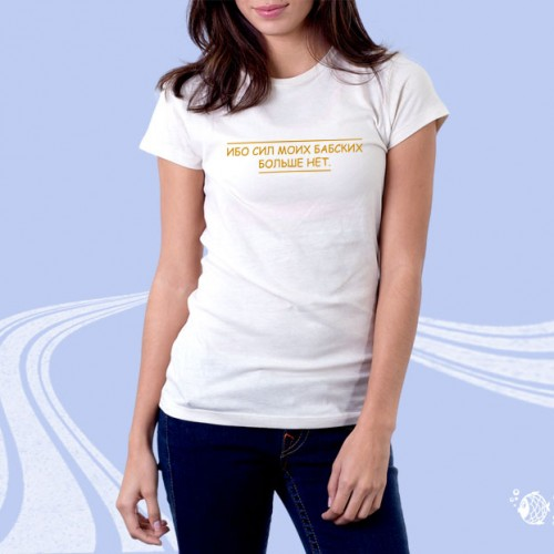 """Женская футболка """"Ибо сил моих бабских больше нет"""""""